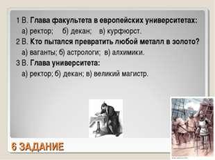 6 ЗАДАНИЕ 1 В. Глава факультета в европейских университетах: а) ректор; б) де