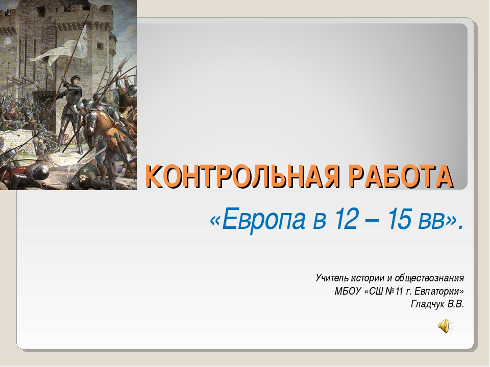Презентация по истории на тему quot Контрольная работа Европа в  слайда 1 КОНТРОЛЬНАЯ РАБОТА Европа в 12 15 вв Учитель истории и обществознания МБ
