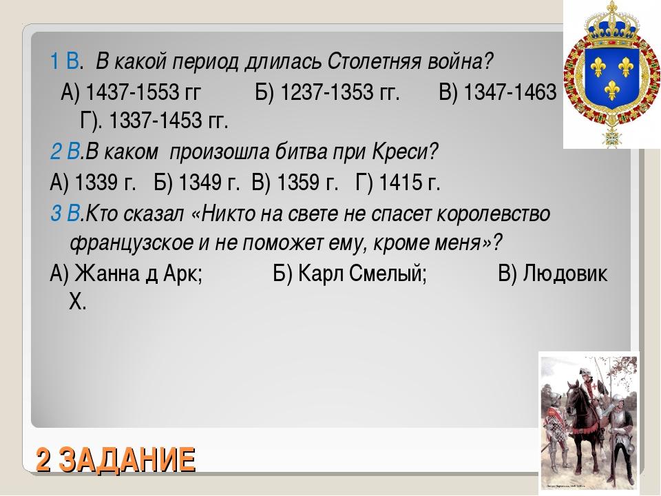 2 ЗАДАНИЕ 1 В. В какой период длилась Столетняя война? А) 1437-1553 гг Б) 123...