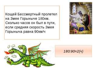 Кощей Бессмертный пролетел на Змее Горыныче 180км. Сколько часов он был в пут