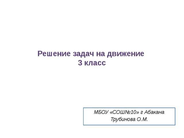 Решение задач на движение 3 класс МБОУ «СОШ№10» г Абакана Трубинова О.М.