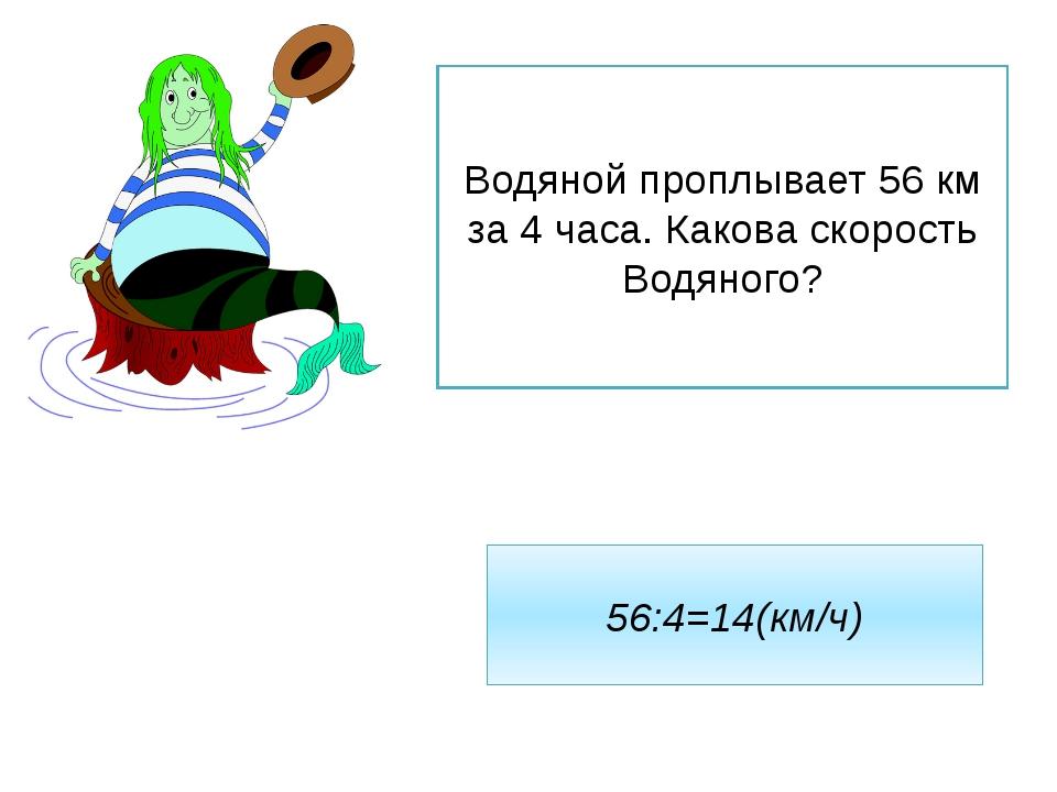 Водяной проплывает 56 км за 4 часа. Какова скорость Водяного? 56:4=14(км/ч)