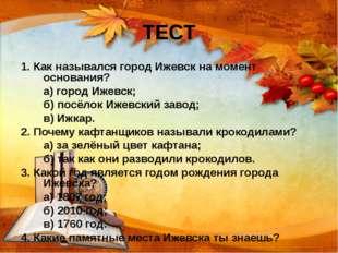 ТЕСТ 1. Как назывался город Ижевск на момент основания? а) город Ижевск; б)