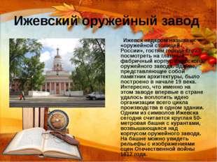 Ижевский оружейный завод Ижевск недаром называют «оружейной столицей России»,