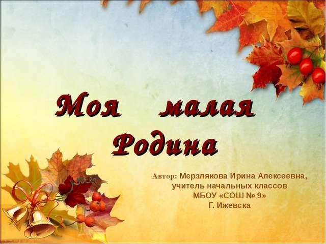 Моя малая Родина Автор: Мерзлякова Ирина Алексеевна, учитель начальных класс...