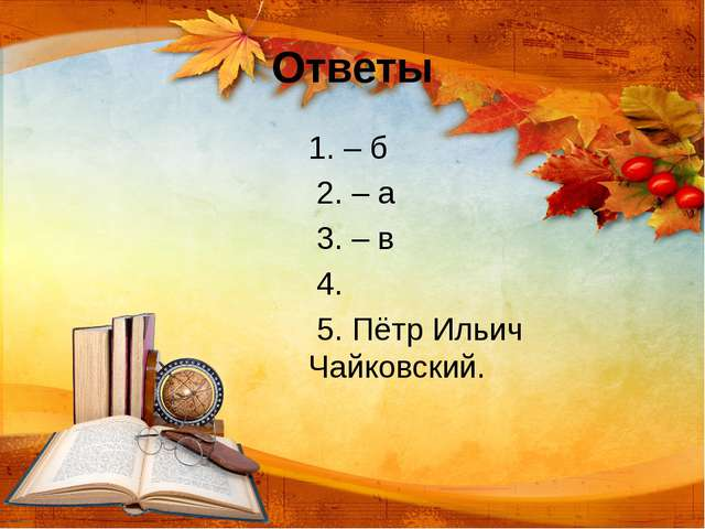 Ответы 1. – б 2. – а 3. – в 4. 5. Пётр Ильич Чайковский.