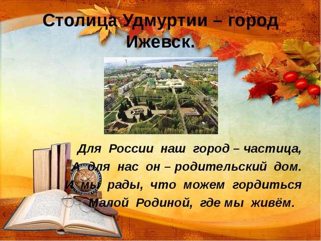 Столица Удмуртии – город Ижевск. Для России наш город – частица, А для нас он...