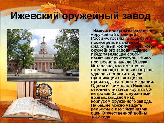 Ижевский оружейный завод Ижевск недаром называют «оружейной столицей России»,...