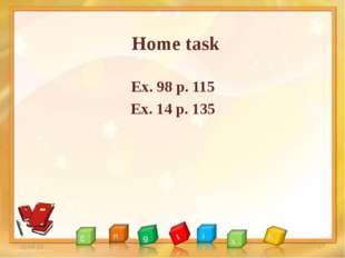 Home task Ex. 98 p. 115 Ex. 14 p. 135 * *