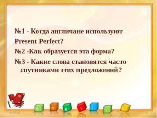 №1 - Когда англичане используют Present Perfect? №2 -Как образуется эта форма