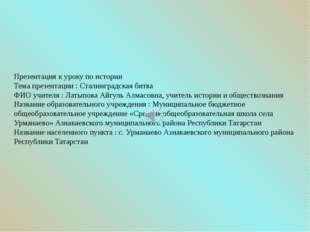 Презентация к уроку по истории Тема презентации : Сталинградская битва ФИО уч