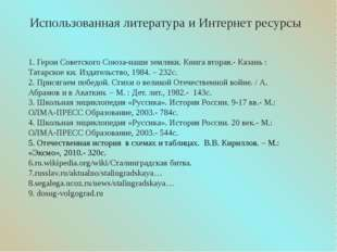 Использованная литература и Интернет ресурсы 1. Герои Советского Союза-наши з