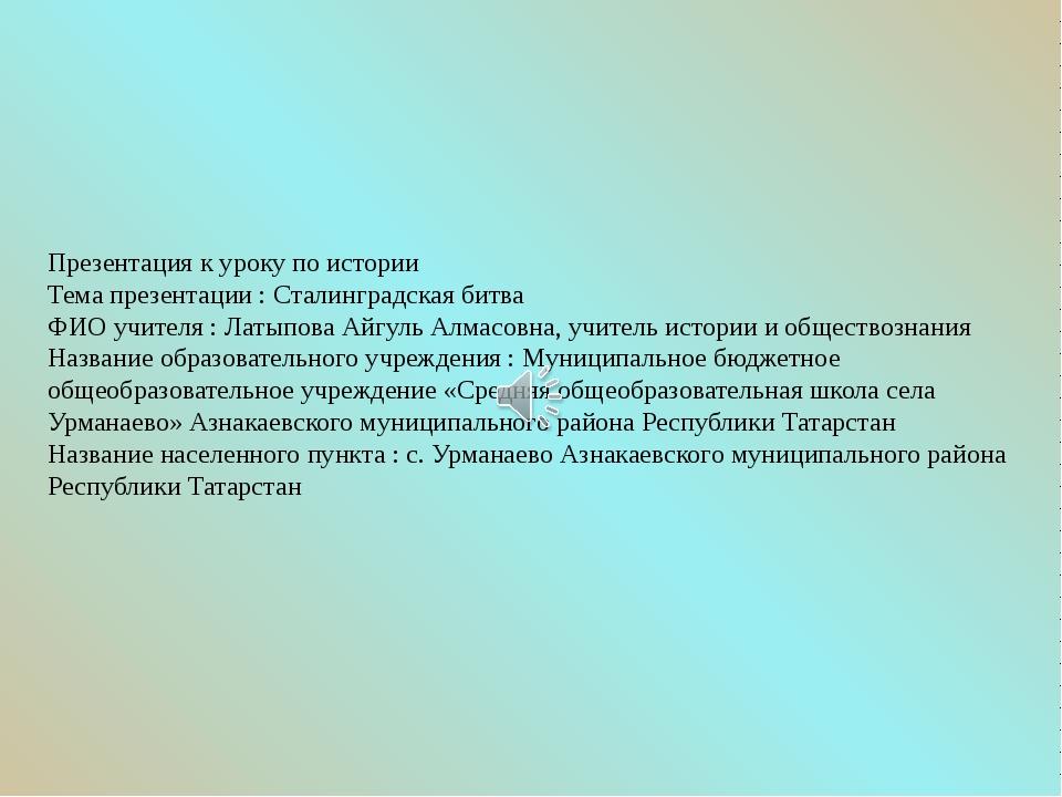 Презентация к уроку по истории Тема презентации : Сталинградская битва ФИО уч...