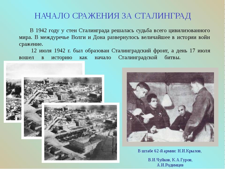 НАЧАЛО СРАЖЕНИЯ ЗА СТАЛИНГРАД В штабе 62-й армии: Н.И.Крылов, В.И.Чуйков, К.А...