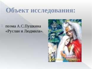 Объект исследования: поэма А.С.Пушкина «Руслан и Людмила».