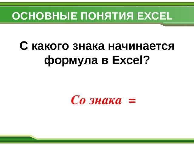 ОСНОВНЫЕ ПОНЯТИЯ EXCEL С какого знака начинается формула в Excel? Со знака =