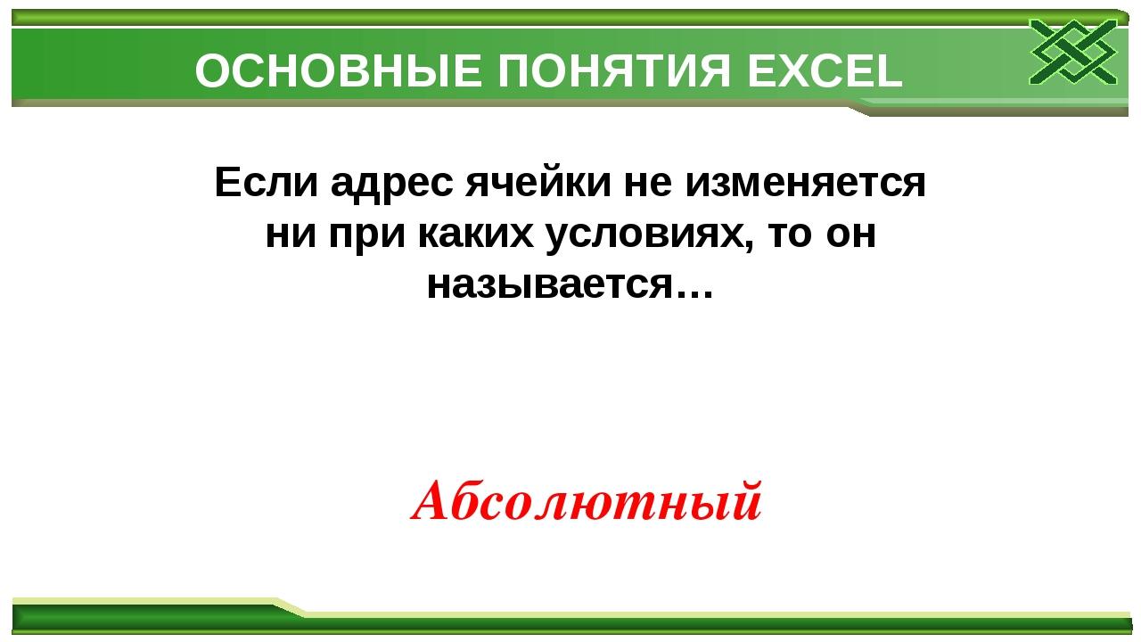 ОСНОВНЫЕ ПОНЯТИЯ EXCEL Если адрес ячейки не изменяется ни при каких условиях,...