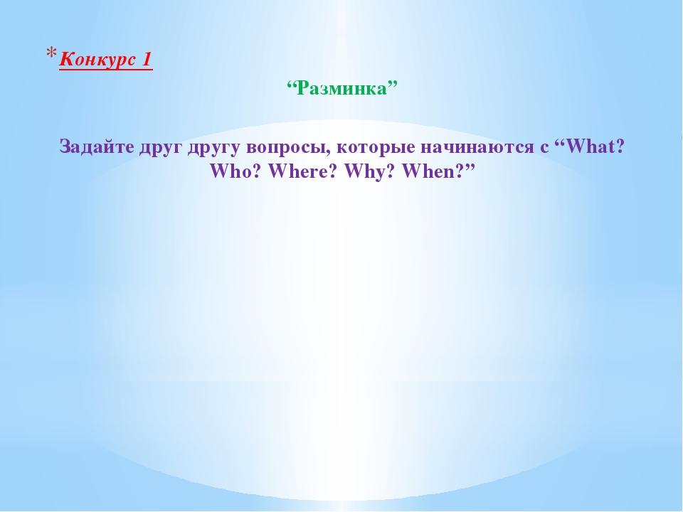"""Конкурс 1 """"Разминка"""" Задайте друг другу вопросы, которые начинаются с """"What?..."""