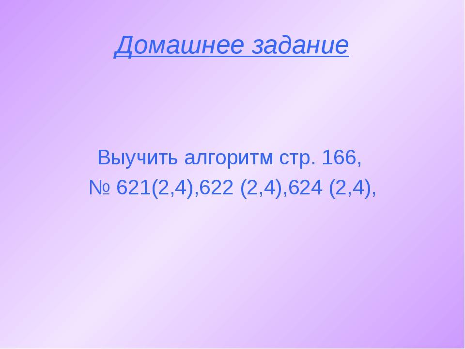 Домашнее задание Выучить алгоритм стр. 166, № 621(2,4),622 (2,4),624 (2,4),
