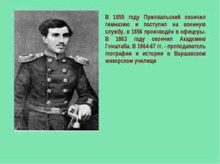 В 1855 году Пржевальский окончил гимназию и поступил на военную службу, в 185