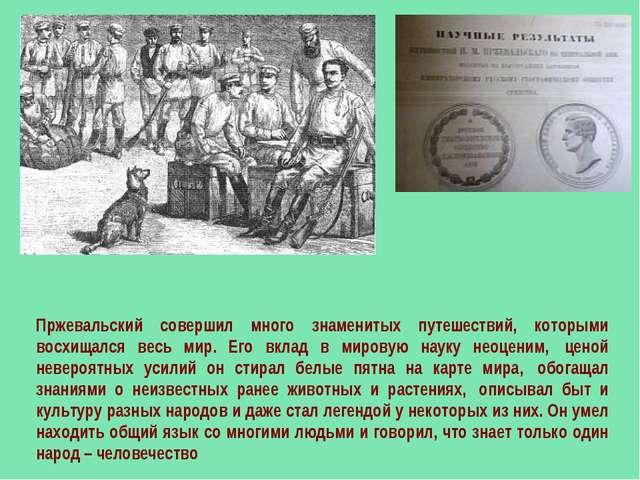 Пржевальский совершил много знаменитых путешествий, которыми восхищался весь...