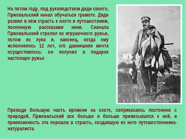 На пятом году, под руководством дяди своего, Пржевальский начал обучаться гра...