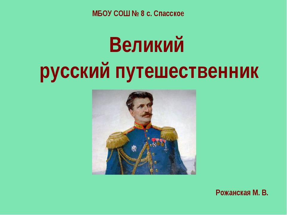 Великий русский путешественник МБОУ СОШ № 8 с. Спасское Рожанская М. В.