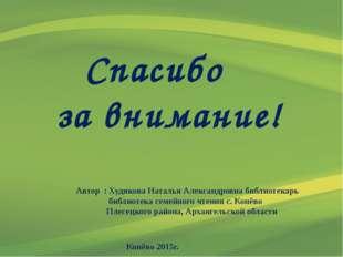 Спасибо за внимание! Автор : Худякова Наталья Александровна библиотекарь биб