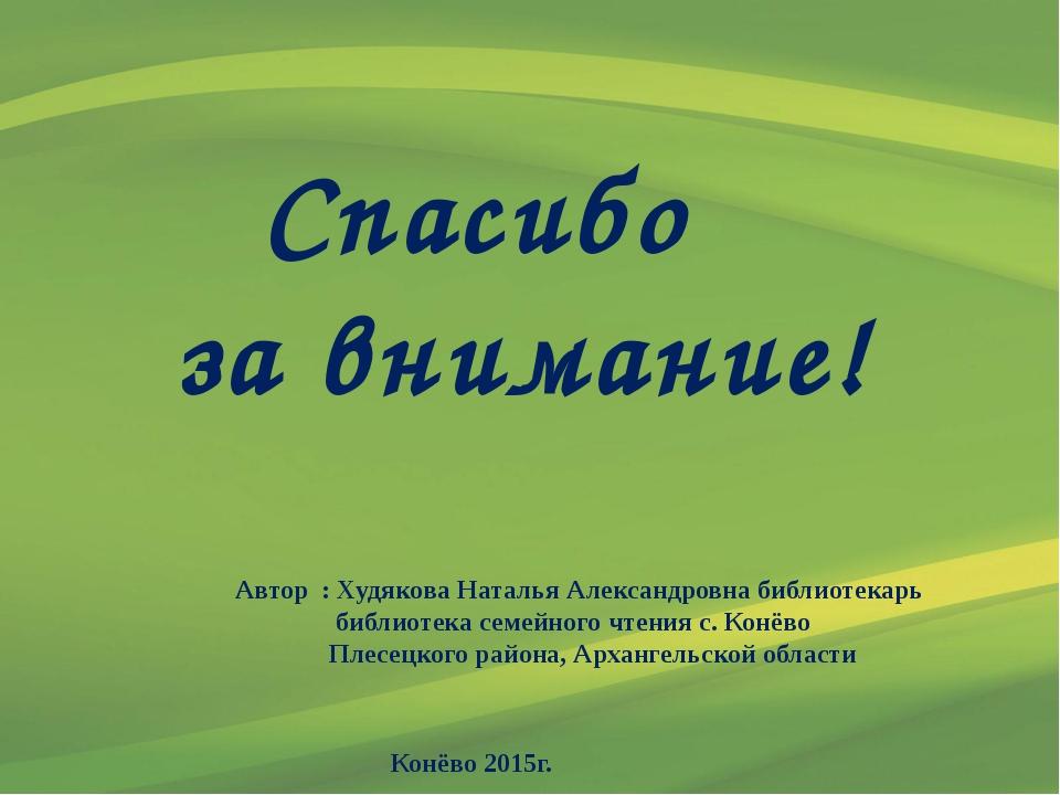 Спасибо за внимание! Автор : Худякова Наталья Александровна библиотекарь биб...