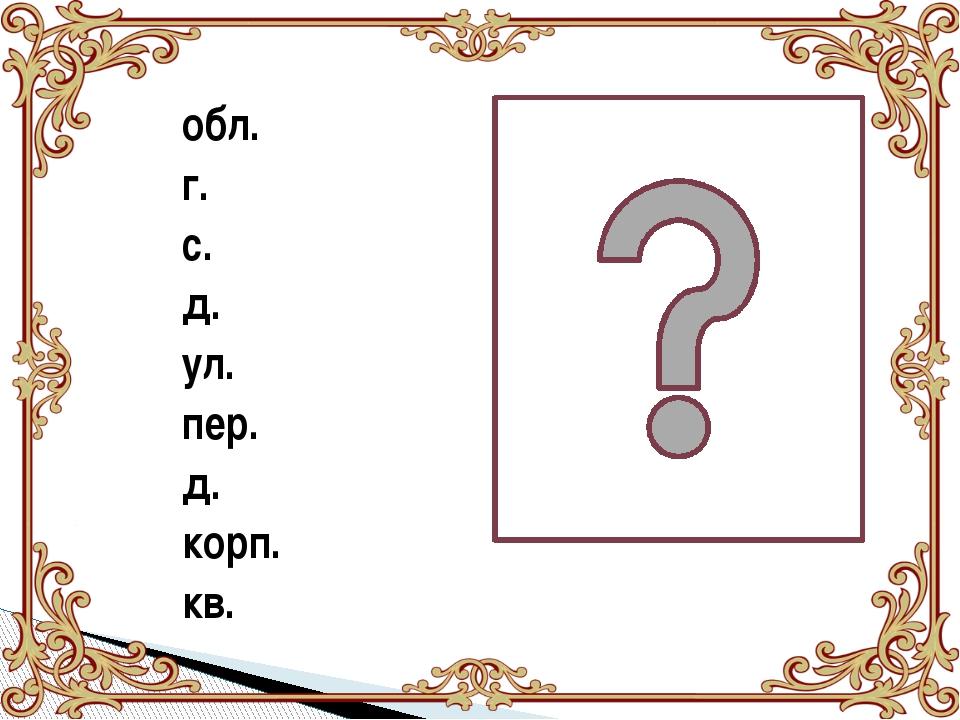 обл. г. с. д. ул. пер. д. корп. кв.