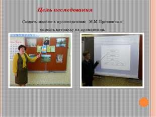 Цель исследования  Создать модели к произведениям М.М.Пришвина и описать ме