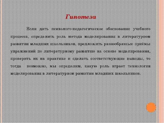Гипотеза  Если дать психолого-педагогическое обоснование учебного процесса,...