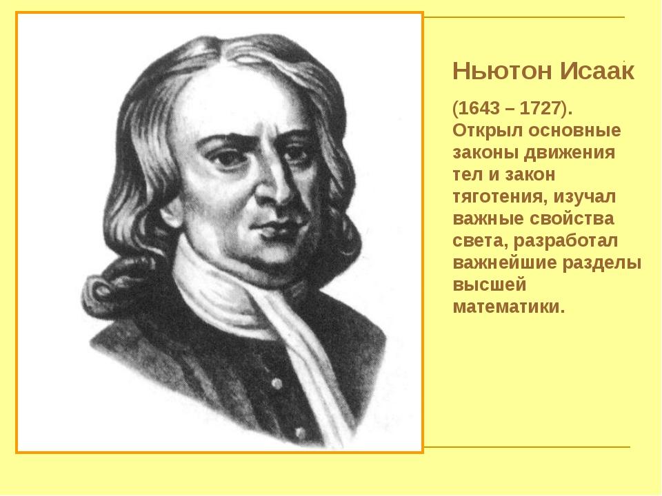 Ньютон Исаак (1643 – 1727). Открыл основные законы движения тел и закон тягот...