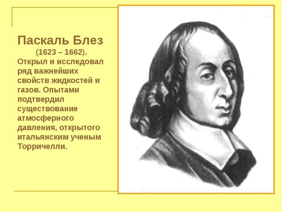 Паскаль Блез (1623 – 1662). Открыл и исследовал ряд важнейших свойств жидкост...