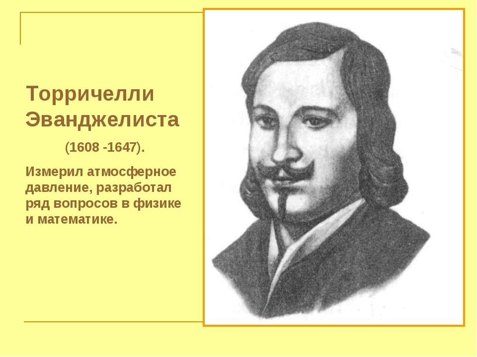 Торричелли Эванджелиста (1608 -1647). Измерил атмосферное давление, разработа...