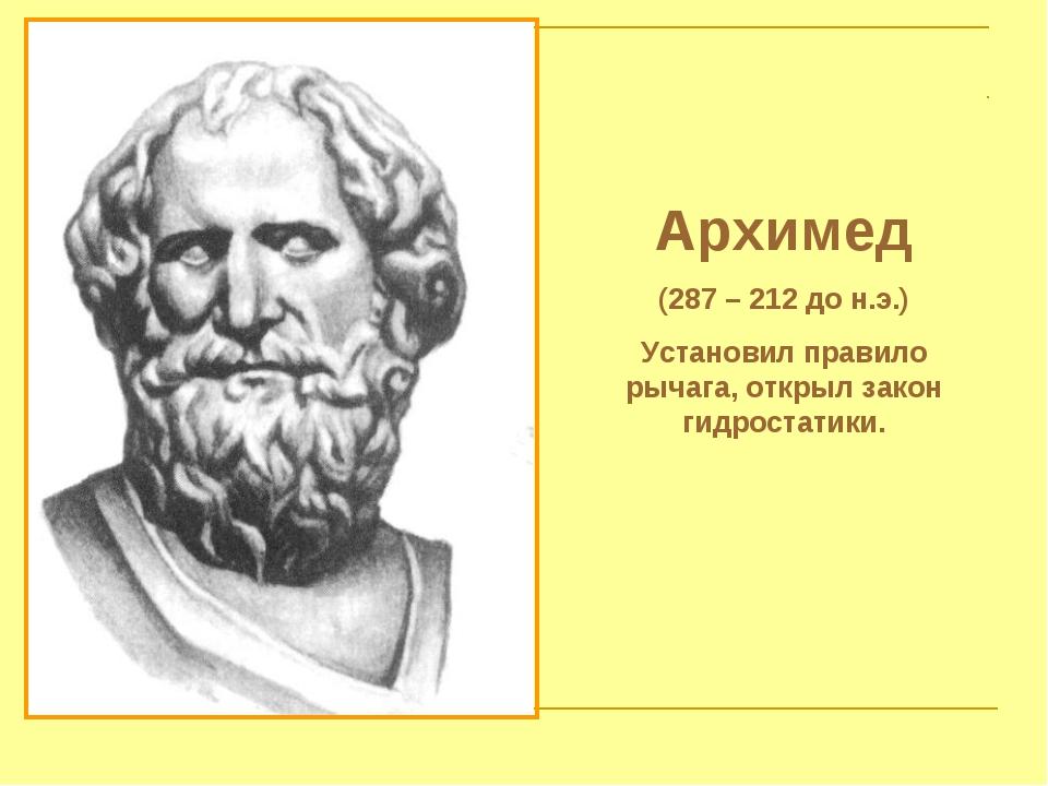 Архимед (287 – 212 до н.э.) Установил правило рычага, открыл закон гидростати...