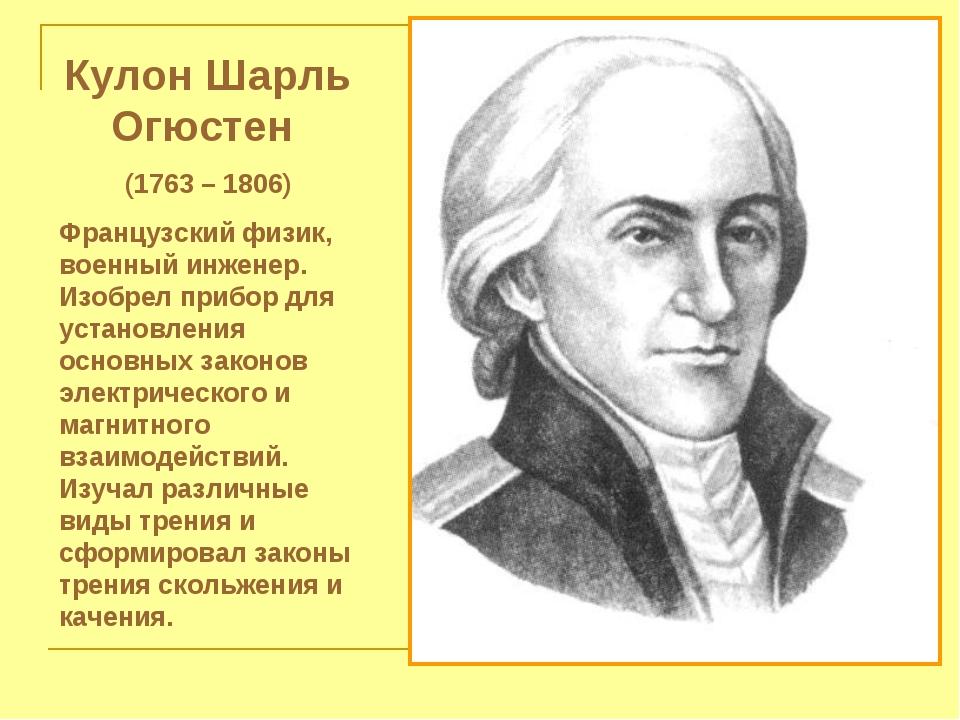 Кулон Шарль Огюстен (1763 – 1806) Французский физик, военный инженер. Изобрел...
