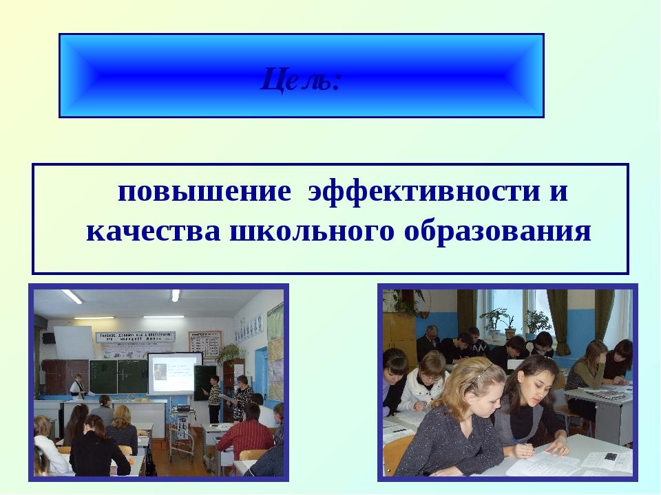 Цель: повышение эффективности и качества школьного образования