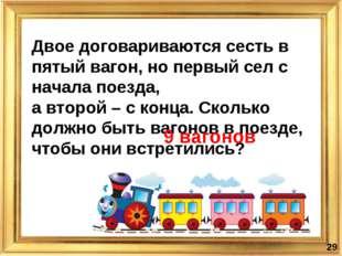 Двое договариваются сесть в пятый вагон, но первый сел с начала поезда, а вто