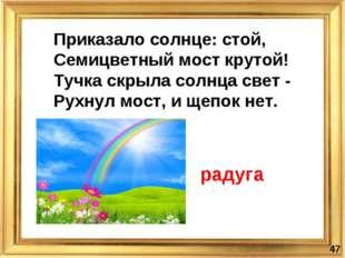 * Приказало солнце: стой, Семицветный мост крутой! Тучка скрыла солнца свет