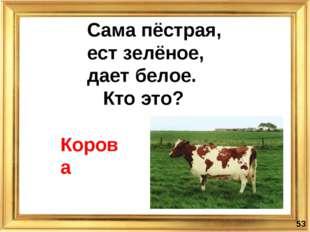 Корова Сама пёстрая, ест зелёное, дает белое. Кто это? *