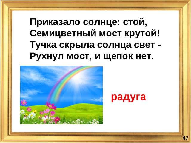 * Приказало солнце: стой, Семицветный мост крутой! Тучка скрыла солнца свет...