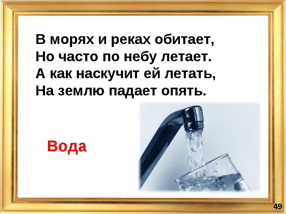 * В морях и реках обитает, Но часто по небу летает. А как наскучит ей летат...