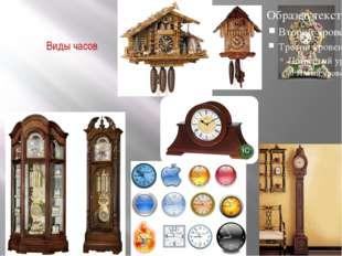 Виды часов Часы бывают настольные , напольные ,настенные ,каминные , с кукушк