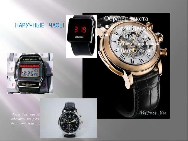 НАРУЧНЫЕ ЧАСЫ Часы бывают наручными их одевают на руку с помощью браслета или...