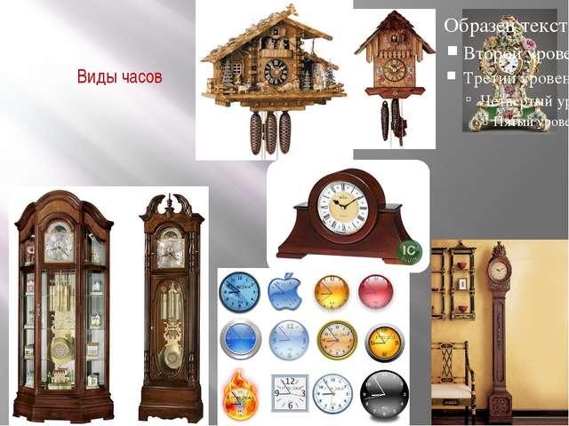 Виды часов Часы бывают настольные , напольные ,настенные ,каминные , с кукушк...
