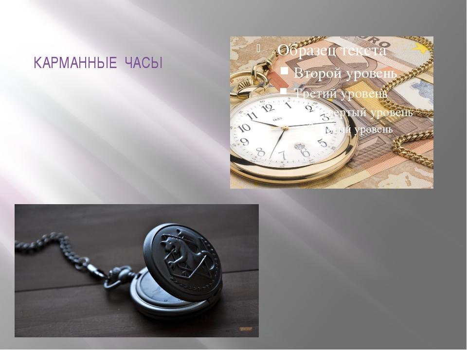 КАРМАННЫЕ ЧАСЫ Некоторые мужчины предпочитают массивные карманные часы . Их п...