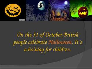 On the 31 of October British people celebrate Halloween. It's a holiday for c