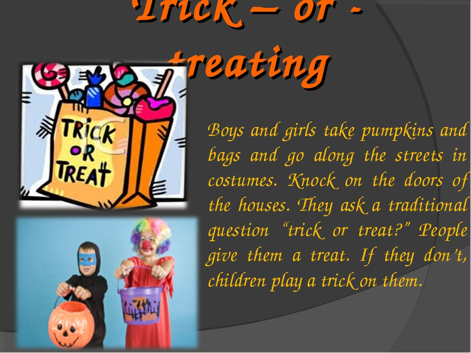 Trick – or - treating Boys and girls take pumpkins and bags and go along the...
