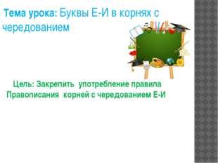 Цель: Закрепить употребление правила Правописания корней с чередованием Е-И Т
